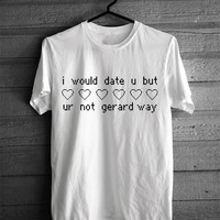 I Would Date You But You're Not Gerard Way T-shirt
