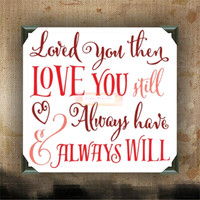 Loved You Then, Love You Still, Always Have and Always Will - painted and decorated canvas - love wall decor - love you wall art - wall art