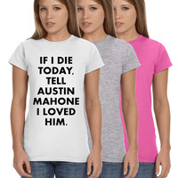 If I Die Today Tell Austin Mahone I Loved Him Ladies Softstyle Junior Fit Tee Cotton Jersey Knit Gift Mahomie Concert