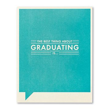 Graduation Greeting Card - The Best Thing about Graduating is...