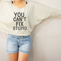 You Can't Fix Stupid Shirts Text Shirts Cool Shirts Bat Sleeve Shirts Crop TShirts Long Sleeve Oversized Sweatshirt Women Shirts - FREE SIZE