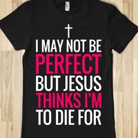 I MAY NOT BE PERFECT BUT JESUS THINKS I'M TO DIE FOR DARK T-SHIRT WP312161