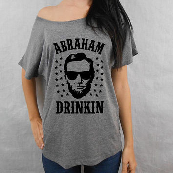 Abraham Drinkin T-Shirt, Abraham Drinkin Dolman Tee, Off Shoulder Shirt, Abe Lincoln Tee, Drinkin like Lincoln, 4th of July Shirt Tee Top