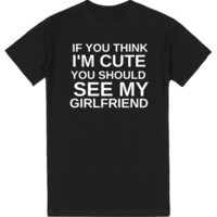 IF YOU THINK I'M CUTE YOU SHOULD SEE MY GIRLFRIEND   T-Shirt   SKREENED
