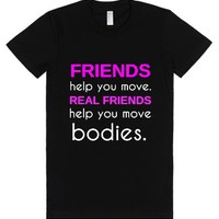 Friends Help You Move Real Friends Help You Move Bodies-T-Shirt