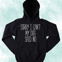 Anti Social Dog Sweatshirt Sorry I Can't My Dog Said No Puppy Lover Pet Owner Tumblr Hoodie Jumper
