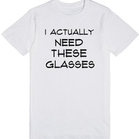 I actually need these glasses shirt | T-Shirt | SKREENED