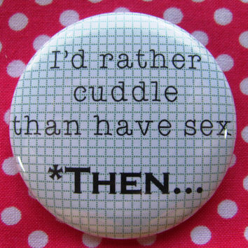 I'd rather cuddle than have sex...*then  - 2.25 inch pinback button badge