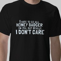 I Hate to Go All Honey Badger On You.... Tee Shirt from Zazzle.com