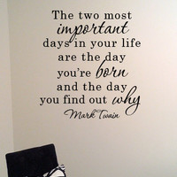 The two most important days in your life are the day you're born and the day you find out why.  Mark Twain Quote Vinyl Wall Art Decal