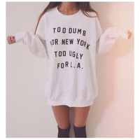 """Too dumb for new york too ugly for L.A""  Sweatshirt"