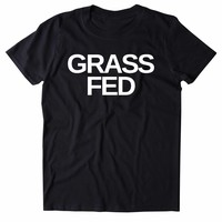 Grass Fed Shirt Vegan Vegetarian Plant Based Diet Clothing Tumblr T-shirt