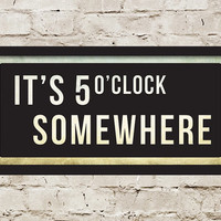 Custom It's 5 o'clock Somewhere Street Sign / 20 x 9 / Choose your Colors & Background