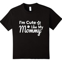 I'm Cute Like My Mommy Funny Mama's Girl Shirt Daughter Gift