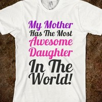 MY MOTHER HAS THE MOST AWESOME DAUGHTER IN THE WORLD