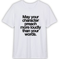 May Your Character Preach More Loudly Than Your Words Funny T shirt Quotes