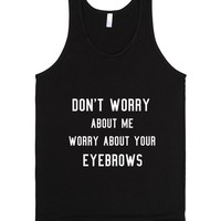 Worry About Your Eyebrows. | Tank Top | SKREENED