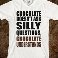 CHOCOLATE DOESN'T ASK SILLY QUESTIONS, CHOCOLATE UNDERSTANDS - underlinedesigns