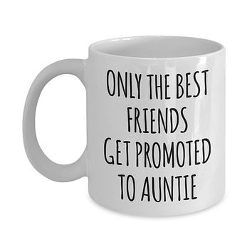 Only the Best Friends Get Promoted to Auntie Mug Coffee Cup