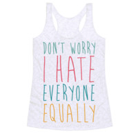 DON'T WORRY, I HATE EVERYONE EQUALLY