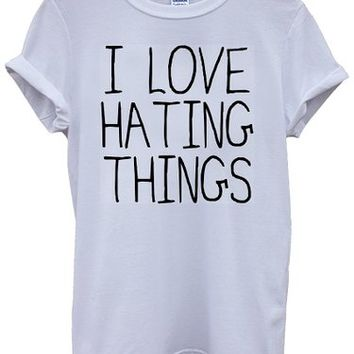 I Love Hating Things Cool Funny White Men Women Unisex Top T-Shirt
