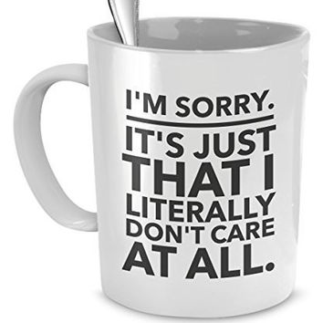 Sarcastic Coffee Mugs - Funny Office Mugs - I'm Sorry - It's Just That I Literally Don't Care At All - Don't Care Mug - Passive Aggressive Mug