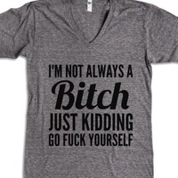 I'm Not Aways A Bitch Just Kidding Go F**K Yourself V-Neck T-Shirt ... |