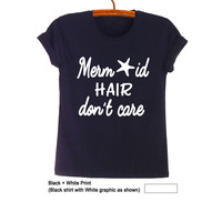 Mermaid hair dont care T Shirts for Women Mens Funny Little Mermaid Gifts Tumblr Teens Hipster Fangirls Fashion Blog Cool Swag Nope Twitter