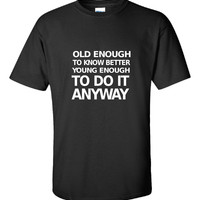Old Enough To Know Better Young Enough To Do It Anyway - Unisex Tshirt