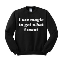 I Use Magic To Get What I Want Crewneck Sweatshirt