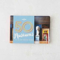 50 Museums To Blow Your Mind By Lonely Planet & Ben Handicott