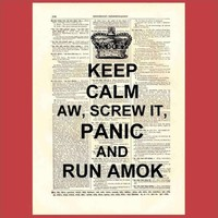 Keep Calm aw Screw It Panic and Run Amok by MadmanIncognito