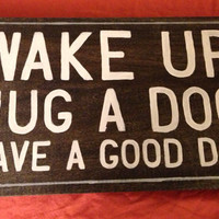 Wake Up. Hug a Dog. Have a Good Day. Hand Painted Wooden Sign