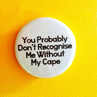 """You Probably Don't Recognize Me without My Cape - 1.75"""" Badge / Button"""