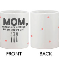 Cute Coffee Mug for Mom -Thanks for Feeding Me So I Don't Die, Mother's Day