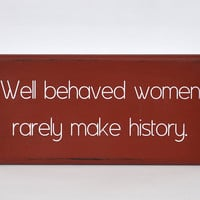 Well behaved women rarely make history - Laurel Thatcher Ulrich - often attributed to Marilyn Monroe. Painted sign