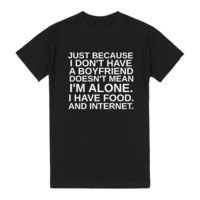 JUST BECAUSE I DON'T HAVE A BOYFRIEND DOESN'T MEAN I'M ALONE. I HAVE FOOD. AND INTERNET