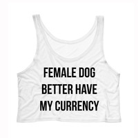 Female Dog Better Have My Currency Tank Top Crop