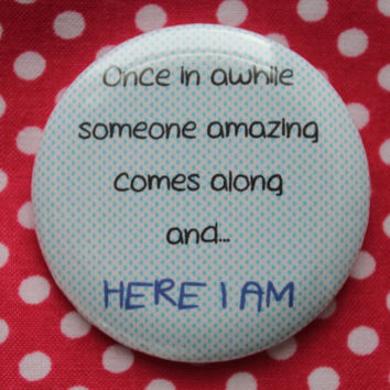 Once in awhile somone amazing comes along and...Here I Am - 2.25 inch pinback button badge