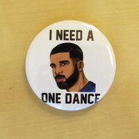 "I need a ONE DANCE button drake inspired theme~ 2 "" inch button"