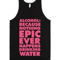 Alcohol: Because Nothing Epic Ever Happens Drinking Water-Tank