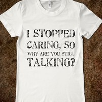 i STOPPED CARING, SO WHY ARE YOU STILL TALKING?