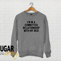 I'm in a committed realtionship with my bed sweatshirt, nap sweatshirt, nap sweater, bed sweatshirt, tumblr clothing, funny sweatshirts