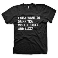 """I just want to drink tea create stuff and sleep"" T-Shirt"
