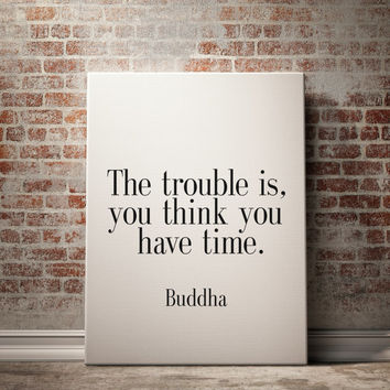 """PRINTABLE Art """" The Trouble Is You Think You Have Time"""" Buddha Quote Buddha Inspirational Art Typography print Wall Decor Home Decor Poster"""