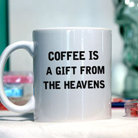 Coffee is a gift from the heavens - Ceramic coffee mug - funny sayings