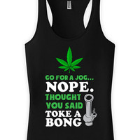 Funny Running Tank Go For A Jog Nope Thought You Said Toke A Bong Racer Back Tank Top American Apparel Gifts For Runners Womens Tanks WT-10A