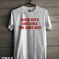 Raise Boys and Girls The Same Way Tshirt Unisex Tee, 100% cotton shirt