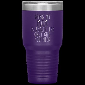 Funny Mother's Day Gift Being My Mom is Really the Only Gift You Need Tumbler Travel Coffee Cup 30oz BPA Free