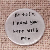 Be Safe. I need you here with me.™-police officer- military- law enforcement- graduation gift- keepsake-hand stamped custom challenge coin